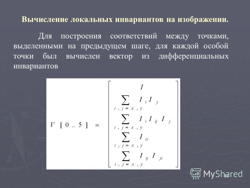 11 Вычисление локальных инвариантов на изображении. Для построения соответствий между точками, выделенными на предыдущем шаге, для каждой особой точки был вычислен вектор из дифференциальных инвариантов