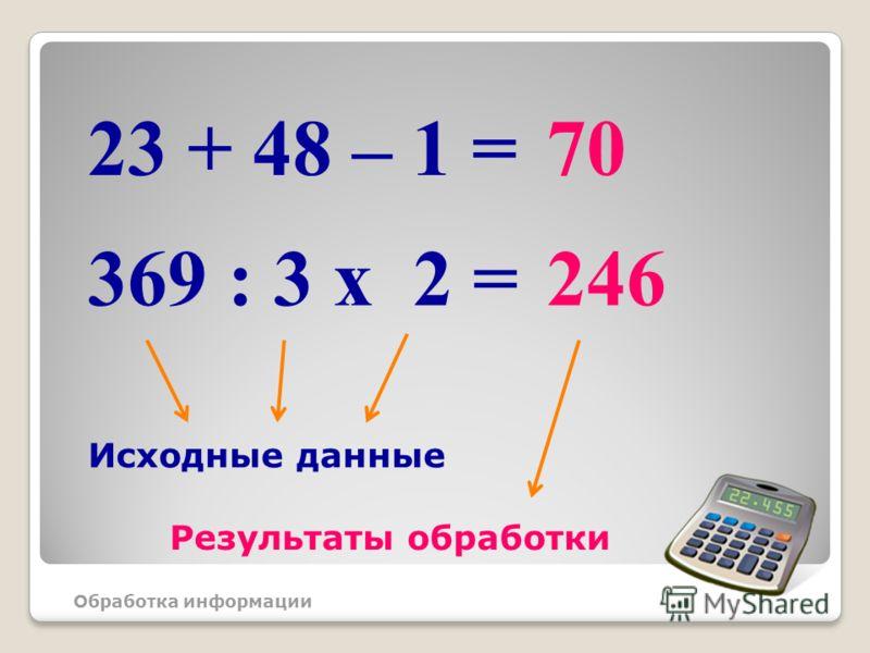 23 + 48 – 1 =70 369 : 3 x 2 =246 Обработка информации Исходные данные Результаты обработки