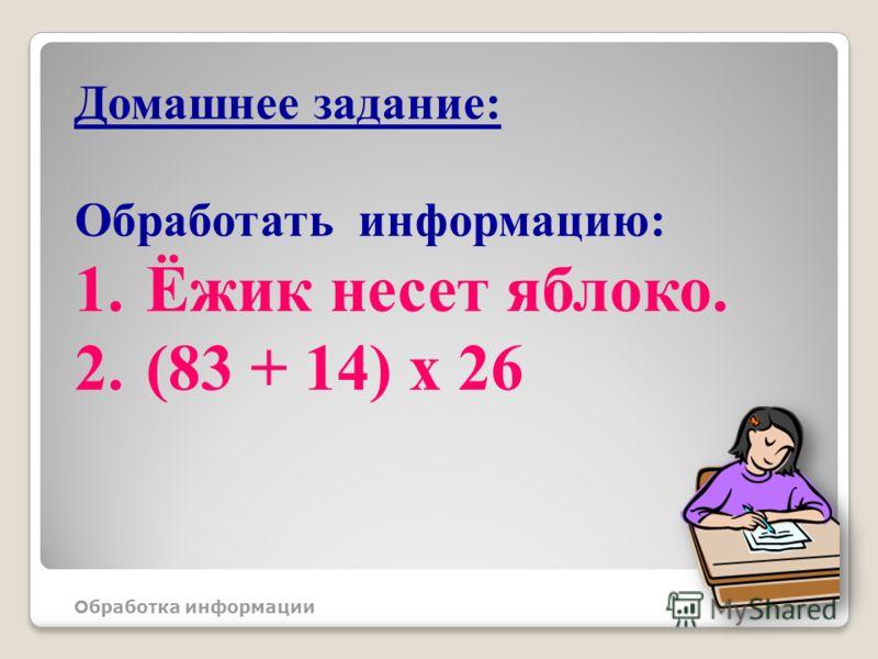 Домашнее задание: Обработать информацию: 1.Ёжик несет яблоко. 2.(83 + 14) х 26 Обработка информации