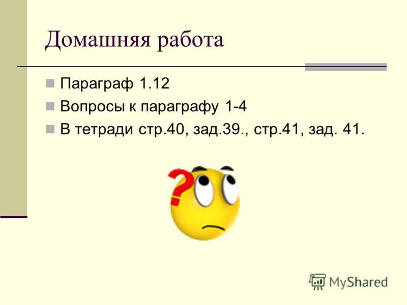 Домашняя работа Параграф 1.12 Вопросы к параграфу 1-4 В тетради стр.40, зад.39., стр.41, зад. 41.