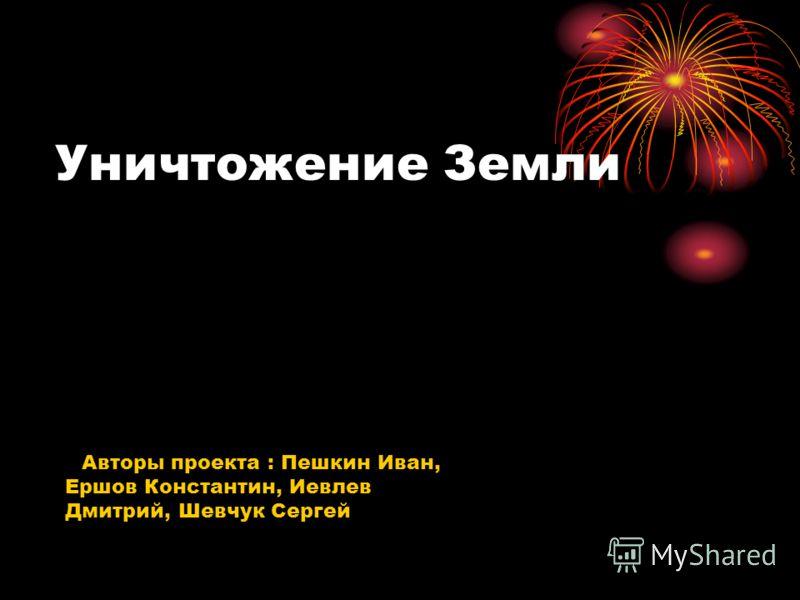 Уничтожение Земли Авторы проекта : Пешкин Иван, Ершов Константин, Иевлев Дмитрий, Шевчук Сергей