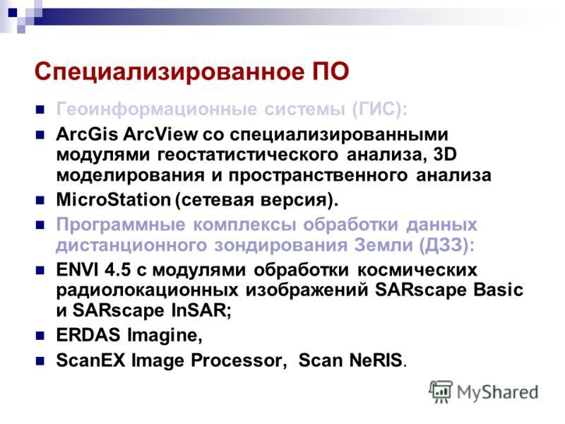 Специализированное ПО Геоинформационные системы (ГИС): ArcGis ArcView со специализированными модулями геостатистического анализа, 3D моделирования и пространственного анализа MicroStation (сетевая версия). Программные комплексы обработки данных диста
