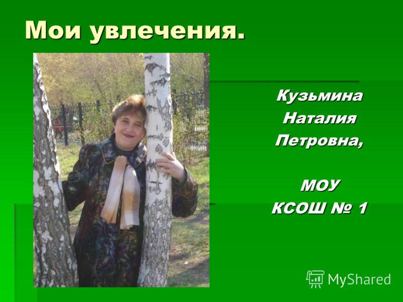 Мои увлечения. КузьминаНаталияПетровна,МОУ КСОШ 1
