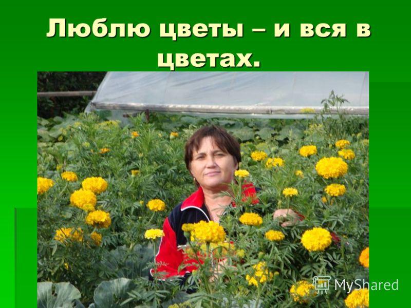 Люблю цветы – и вся в цветах.