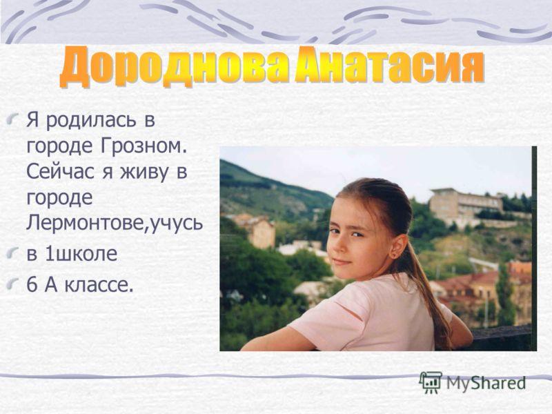 Я родилась в городе Грозном. Сейчас я живу в городе Лермонтове,учусь в 1школе 6 А классе.