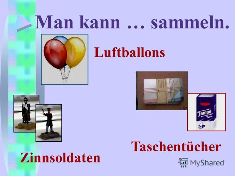 Man kann … sammeln. Luftballons Zinnsoldaten Taschentücher
