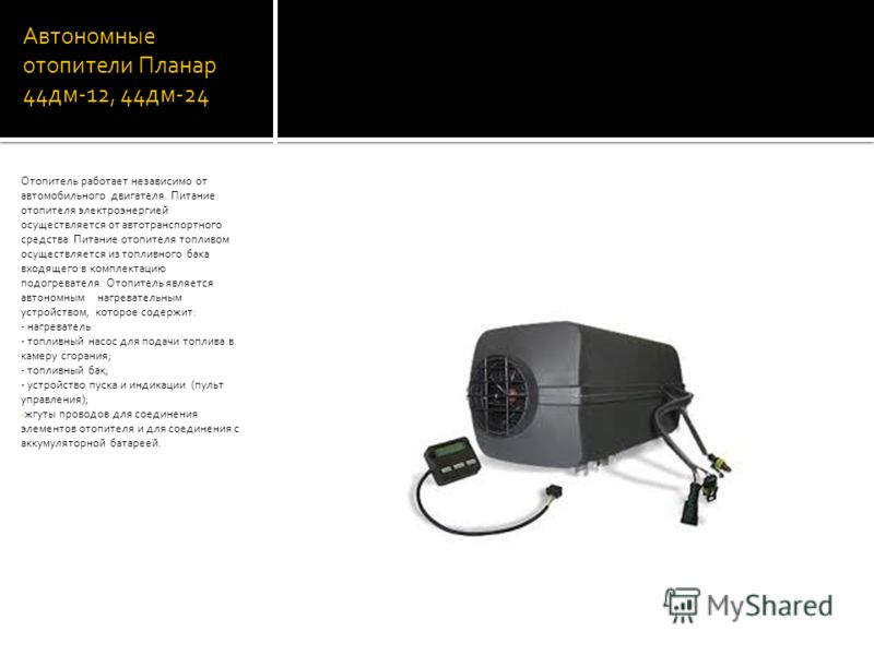 Автономные отопители Планар 44дм-12, 44дм-24 Отопитель работает независимо от автомобильного двигателя. Питание отопителя электроэнергией осуществляется от автотранспортного средства. Питание отопителя топливом осуществляется из топливного бака входя