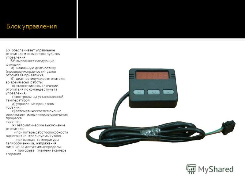 Блок управления БУ обеспечивает управление отопителем совместно с пультом управления. БУ выполняет следующие функции: а) начальную диагностику (проверку исправности) узлов отопителя при запуске; б) диагностику узлов отопителя во время всей работы; в)