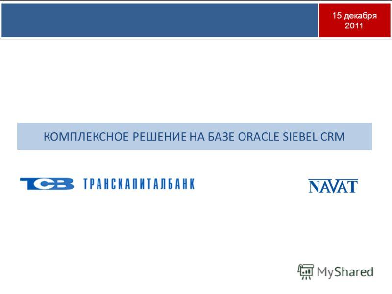 15 декабря 2011 КОМПЛЕКСНОЕ РЕШЕНИЕ НА БАЗЕ ORACLE SIEBEL CRM