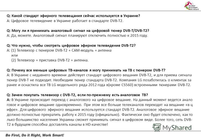 Q: Какой стандарт эфирного телевещания сейчас используется в Украине? А: Цифровое телевидение в Украине работает в стандарте DVB-T2. Q: Могу ли я принимать аналоговый сигнал на цифровой тюнер DVB-T/DVB-T2? А: Да, можете. Аналоговый сигнал планируют о