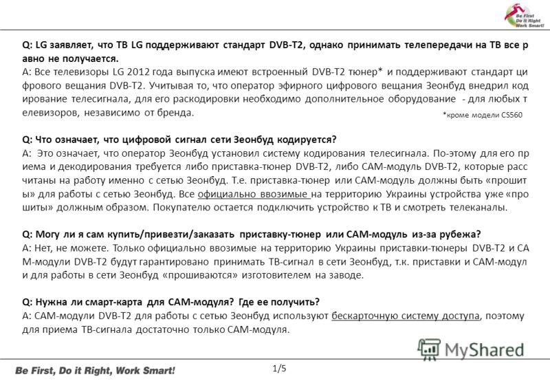 Q: LG заявляет, что ТВ LG поддерживают стандарт DVB-T2, однако принимать телепередачи на ТВ все р авно не получается. A: Все телевизоры LG 2012 года выпуска имеют встроенный DVB-T2 тюнер* и поддерживают стандарт ци фрового вещания DVB-T2. Учитывая то