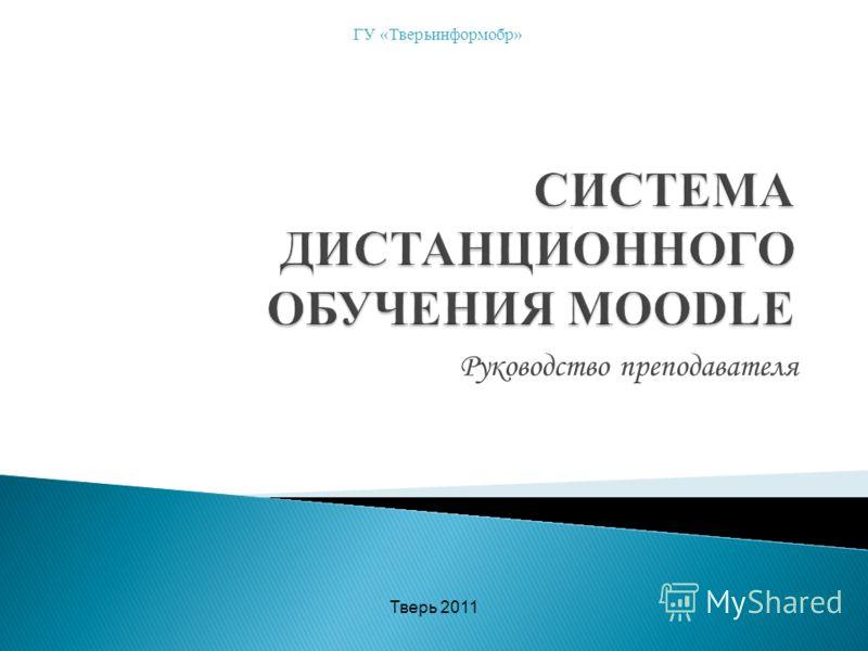 Руководство преподавателя ГУ «Тверьинформобр» Тверь 2011