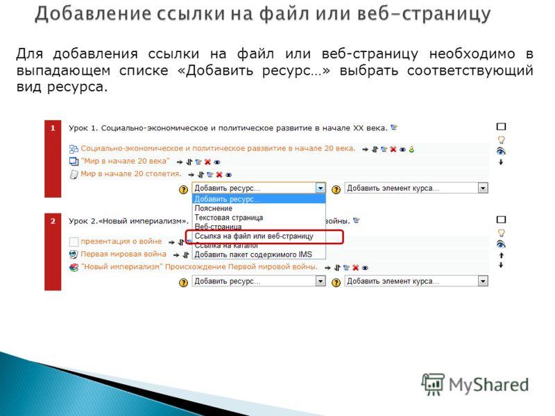 Для добавления ссылки на файл или веб-страницу необходимо в выпадающем списке «Добавить ресурс…» выбрать соответствующий вид ресурса.