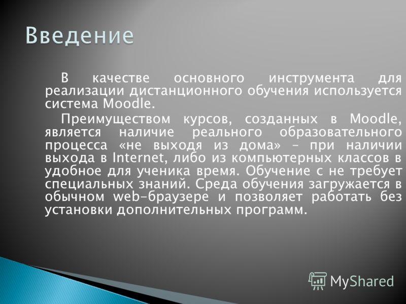 В качестве основного инструмента для реализации дистанционного обучения используется система Moodle. Преимуществом курсов, созданных в Moodle, является наличие реального образовательного процесса «не выходя из дома» – при наличии выхода в Internet, л