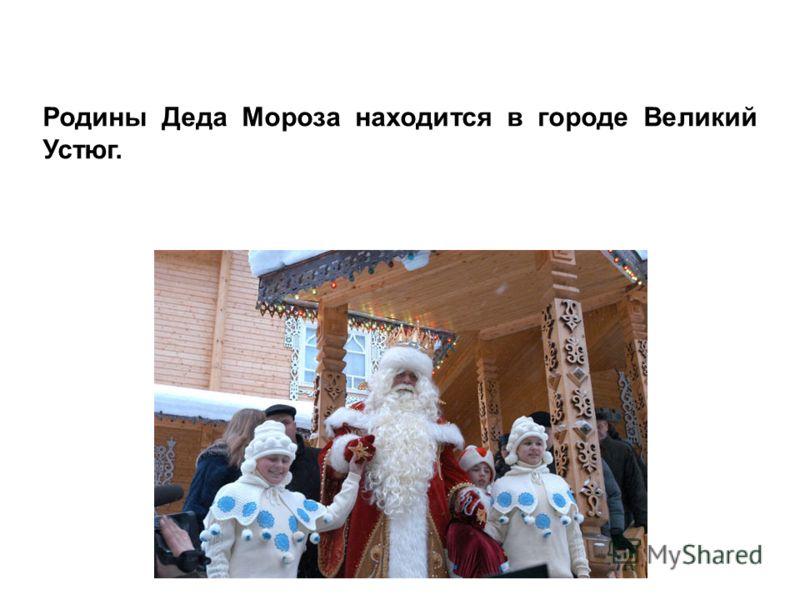 Родины Деда Мороза находится в городе Великий Устюг.