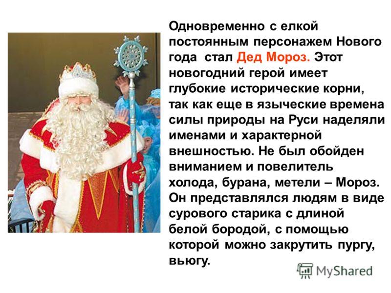 Одновременно с елкой постоянным персонажем Нового года стал Дед Мороз. Этот новогодний герой имеет глубокие исторические корни, так как еще в языческие времена силы природы на Руси наделяли именами и характерной внешностью. Не был обойден вниманием и