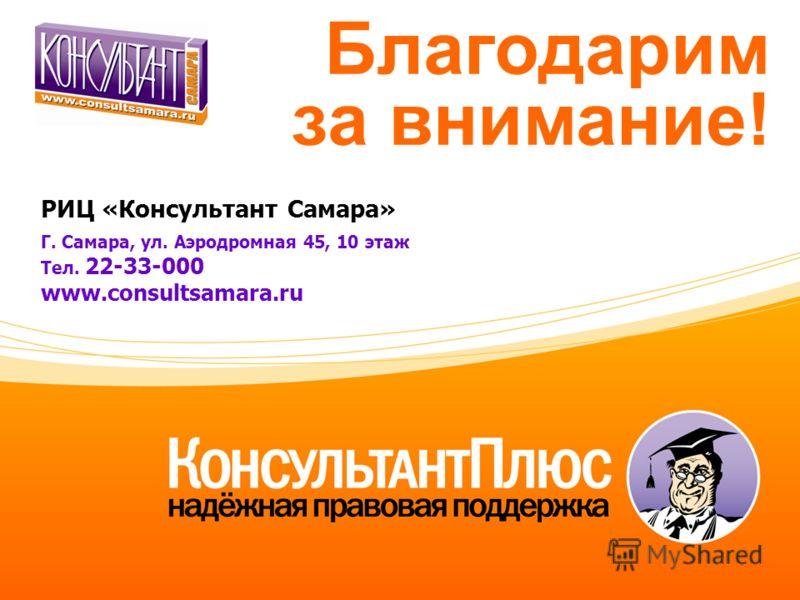 РИЦ «Консультант Самара» Г. Самара, ул. Аэродромная 45, 10 этаж Тел. 22-33-000 www.consultsamara.ru Благодарим за внимание!
