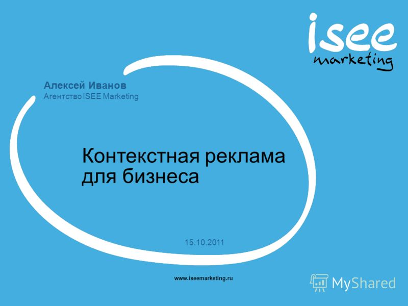 Алексей Иванов Агентство ISEE Marketing www.iseemarketing.ru 15.10.2011 Контекстная реклама для бизнеса