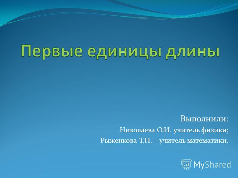 Выполнили: Николаева О.И. учитель физики; Рыженкова Т.Н. – учитель математики.