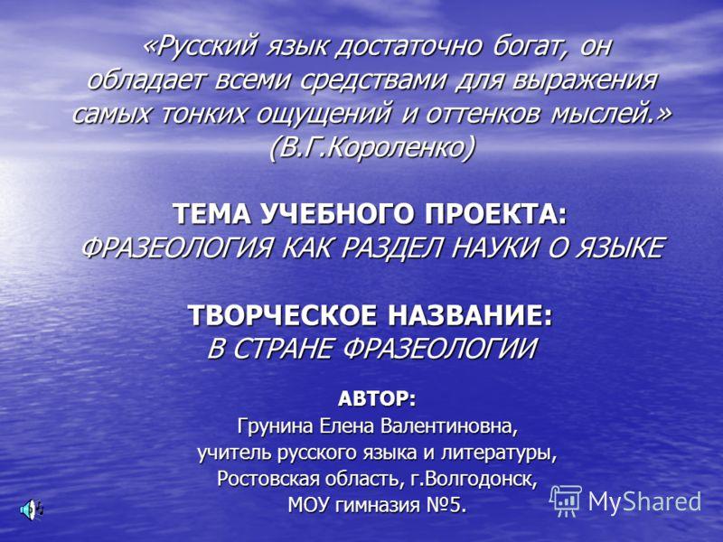 «Русский язык достаточно богат, он обладает всеми средствами для выражения самых тонких ощущений и оттенков мыслей.» (В.Г.Короленко) ТЕМА УЧЕБНОГО ПРОЕКТА: ФРАЗЕОЛОГИЯ КАК РАЗДЕЛ НАУКИ О ЯЗЫКЕ ТВОРЧЕСКОЕ НАЗВАНИЕ: В СТРАНЕ ФРАЗЕОЛОГИИ «Русский язык д