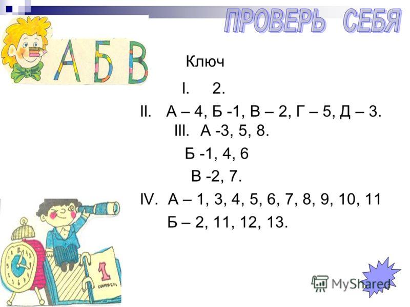 Ключ I. 2. II. А – 4, Б -1, В – 2, Г – 5, Д – 3. III. А -3, 5, 8. Б -1, 4, 6 В -2, 7. IV. А – 1, 3, 4, 5, 6, 7, 8, 9, 10, 11 Б – 2, 11, 12, 13.
