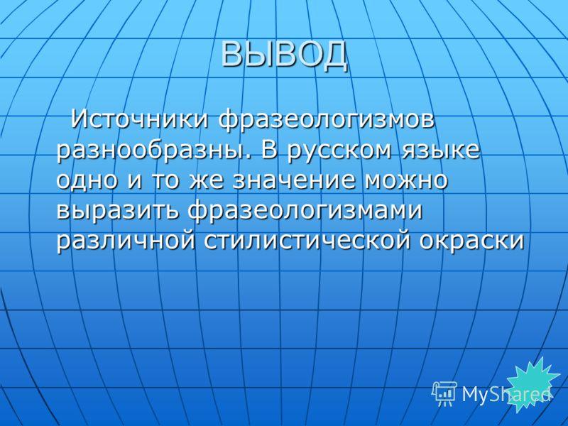 ВЫВОД Источники фразеологизмов разнообразны. В русском языке одно и то же значение можно выразить фразеологизмами различной стилистической окраски Источники фразеологизмов разнообразны. В русском языке одно и то же значение можно выразить фразеологиз
