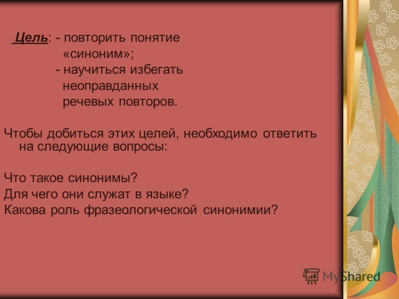 Цель: - повторить понятие «синоним»; - научиться избегать неоправданных речевых повторов. Чтобы добиться этих целей, необходимо ответить на следующие вопросы: Что такое синонимы? Для чего они служат в языке? Какова роль фразеологической синонимии?