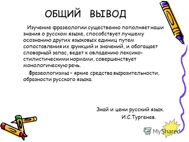 ОБЩИЙ ВЫВОД Изучение фразеологии существенно пополняет наши знания о русском языке, способствует лучшему осознанию других языковых единиц путем сопоставления их функций и значений, и обогащает словарный запас, ведет к овладению лексико- стилистически