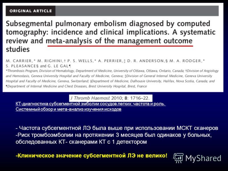 - Частота субсегментной ЛЭ была выше при использовании МСКТ сканеров -Риск тромбоэмболии на протяжении 3 месяцев был одинаков у больных, обследованных КТ- сканерами КТ с 1 детектором -Клиническое значение субсегментной ЛЭ не велико! КТ-диагностика су