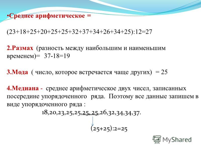 Среднее арифметическое = (23+18+25+20+25+25+32+37+34+26+34+25):12=27 2.Размах (разность между наибольшим и наименьшим временем)= 37-18=19 3.Мода ( число, которое встречается чаще других) = 25 4.Медиана - среднее арифметическое двух чисел, записанных