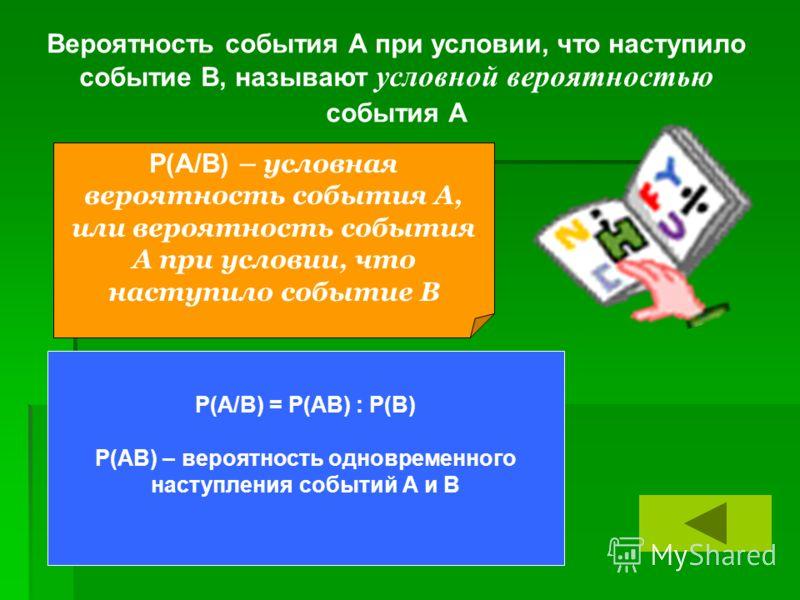 Вероятность события А при условии, что наступило событие В, называют условной вероятностью события А Р(А/В) – условная вероятность события А, или вероятность события А при условии, что наступило событие В Р(А/В) = Р(АВ) : Р(В) Р(АВ) – вероятность одн