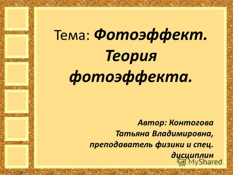 FokinaLida.75@mail.ru Тема: Фотоэффект. Теория фотоэффекта. Автор: Контогова Татьяна Владимировна, преподаватель физики и спец. дисциплин