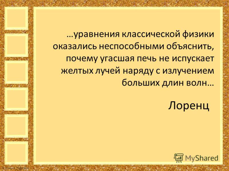 FokinaLida.75@mail.ru …уравнения классической физики оказались неспособными объяснить, почему угасшая печь не испускает желтых лучей наряду с излучением больших длин волн… Лоренц