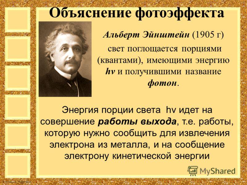 FokinaLida.75@mail.ru Объяснение фотоэффекта Альберт Эйнштейн (1905 г) свет поглощается порциями (квантами), имеющими энергию hν и получившими название фотон. Энергия порции света hν идет на совершение работы выхода, т.е. работы, которую нужно сообщи
