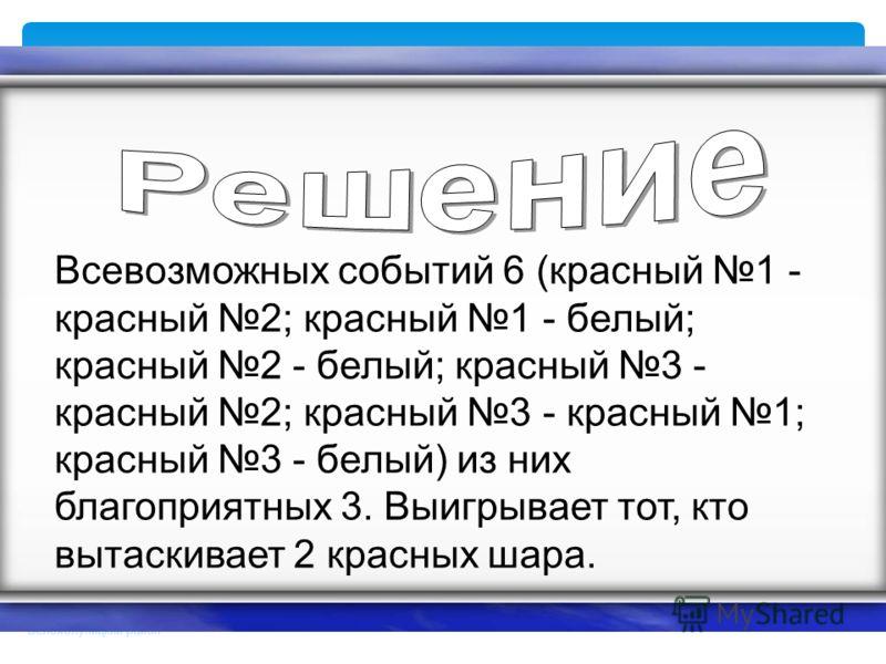 Брезгина Людмила Дмитриевна МОУ СОШ д. Быданово Белохолуницкий район Всевозможных событий 6 (красный 1 - красный 2; красный 1 - белый; красный 2 - белый; красный 3 - красный 2; красный 3 - красный 1; красный 3 - белый) из них благоприятных 3. Выигрыв