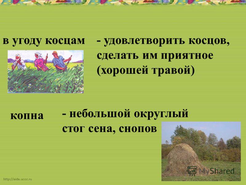 в угоду косцам- удовлетворить косцов, сделать им приятное (хорошей травой) копна - небольшой округлый стог сена, снопов