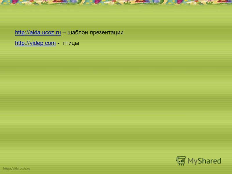 http://aida.ucoz.ruhttp://aida.ucoz.ru – шаблон презентации http://videp.comhttp://videp.com - птицы