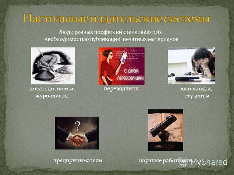 Люди разных профессий сталкиваются с необходимостью публикации печатных материалов писатели, поэты, журналисты научные работники переводчики предприниматели школьники, студенты