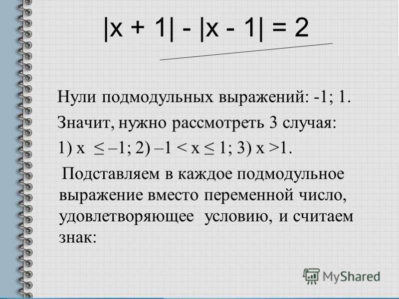 |x + 1| - |x - 1| = 2 Нули подмодульных выражений: -1; 1. Значит, нужно рассмотреть 3 случая: 1) x –1; 2) –1 1. Подставляем в каждое подмодульное выра