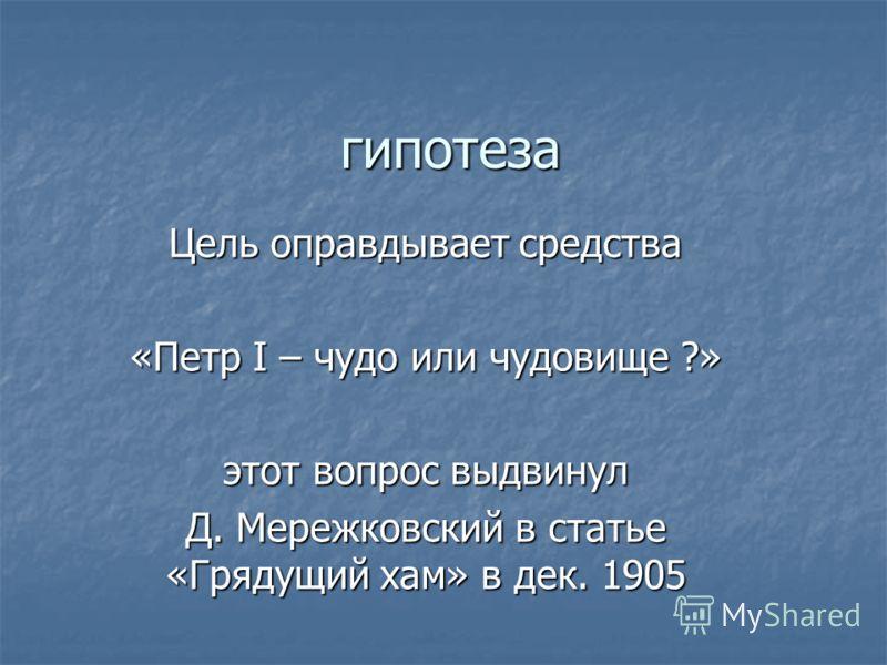 гипотеза Цель оправдывает средства «Петр I – чудо или чудовище ?» этот вопрос выдвинул Д. Мережковский в статье «Грядущий хам» в дек. 1905