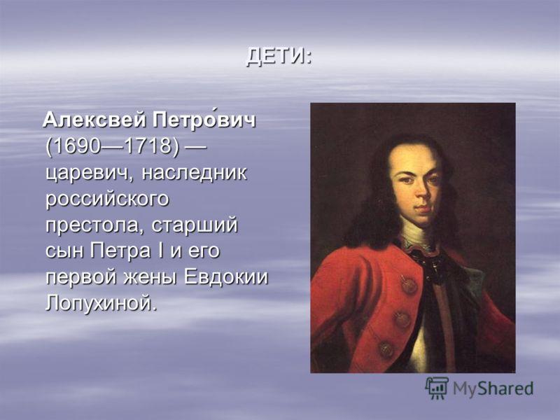 ДЕТИ: Алексвей Петрович (16901718) царевич, наследник российского престола, старший сын Петра I и его первой жены Евдокии Лопухиной.