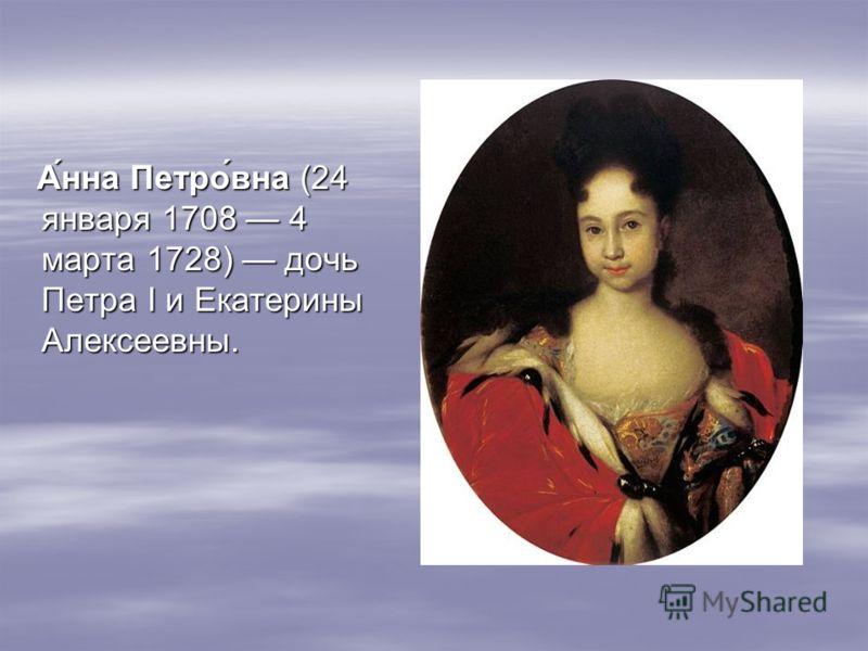 Анна Петровна (24 января 1708 4 марта 1728) дочь Петра I и Екатерины Алексеевны.