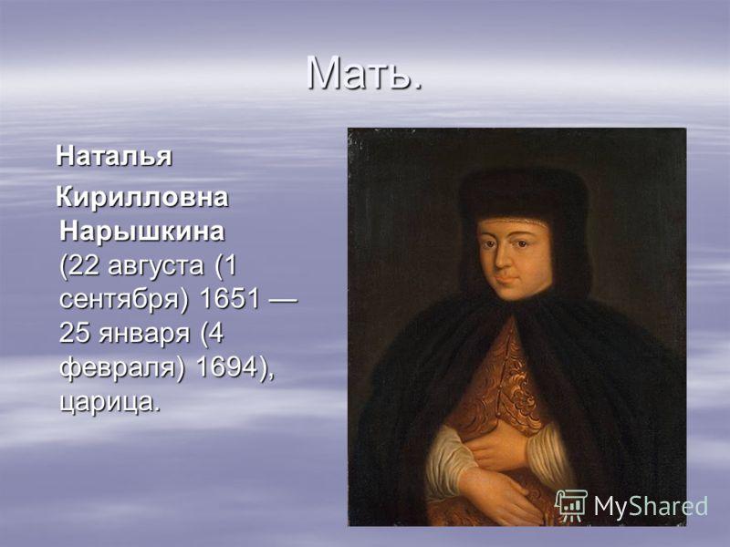 Мать. Наталья Наталья Кирилловна Нарышкина (22 августа (1 сентября) 1651 25 января (4 февраля) 1694), царица. Кирилловна Нарышкина (22 августа (1 сентября) 1651 25 января (4 февраля) 1694), царица.