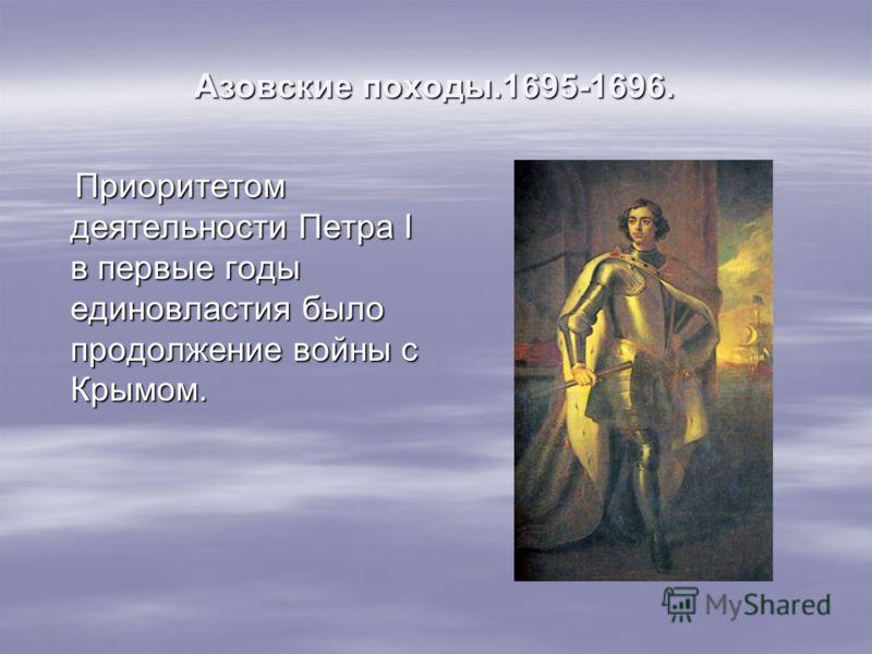 Азовские походы.1695-1696. Приоритетом деятельности Петра I в первые годы единовластия было продолжение войны с Крымом. Приоритетом деятельности Петра I в первые годы единовластия было продолжение войны с Крымом.