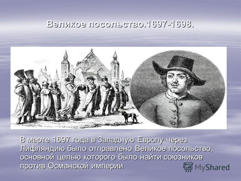 Великое посольство.1697-1698. В марте 1697 года в Западную Европу через Лифляндию было отправлено Великое посольство, основной целью которого было найти союзников против Османской империи В марте 1697 года в Западную Европу через Лифляндию было отпра