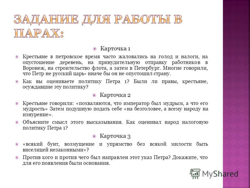 Карточка 1 Крестьяне в петровское время часто жаловались на голод и налоги, на опустошение деревень, на принудительную отправку работников в Воронеж, на строительство флота, а затем в Петербург. Многие говорили, что Петр не русский царь- иначе бы он