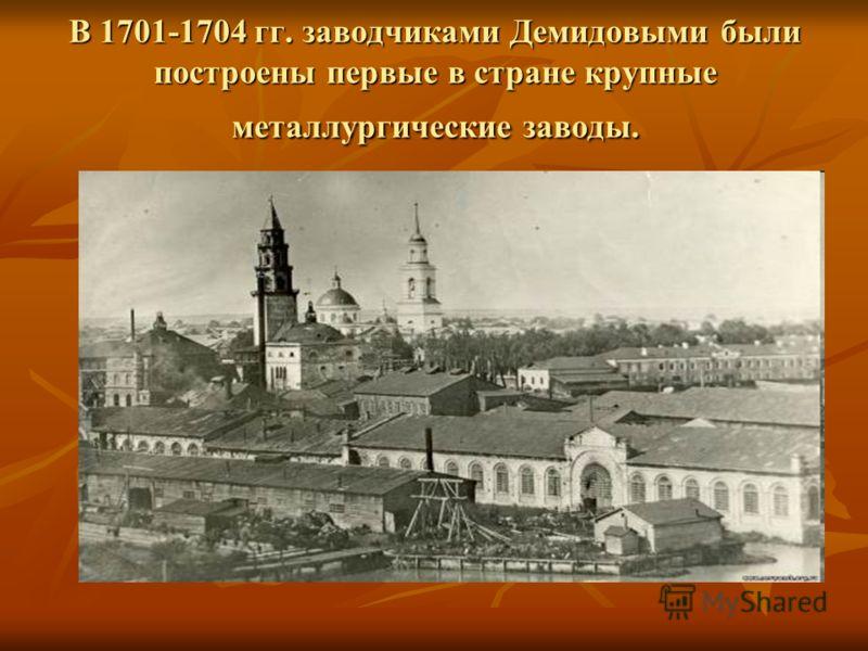 В 1701-1704 гг. заводчиками Демидовыми были построены первые в стране крупные металлургические заводы.