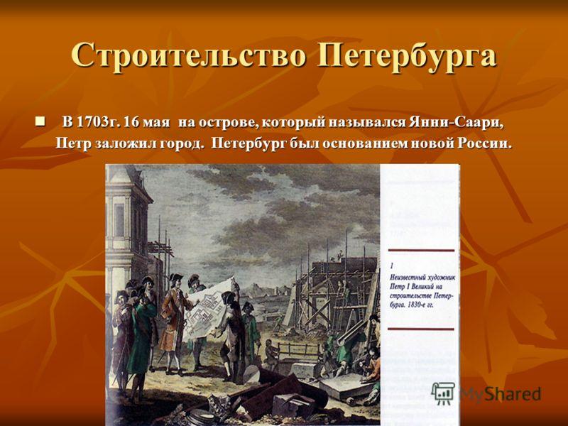 Строительство Петербурга В 1703г. 16 мая на острове, который назывался Янни-Саари, Петр заложил город. Петербург был основанием новой России. В 1703г. 16 мая на острове, который назывался Янни-Саари, Петр заложил город. Петербург был основанием новой