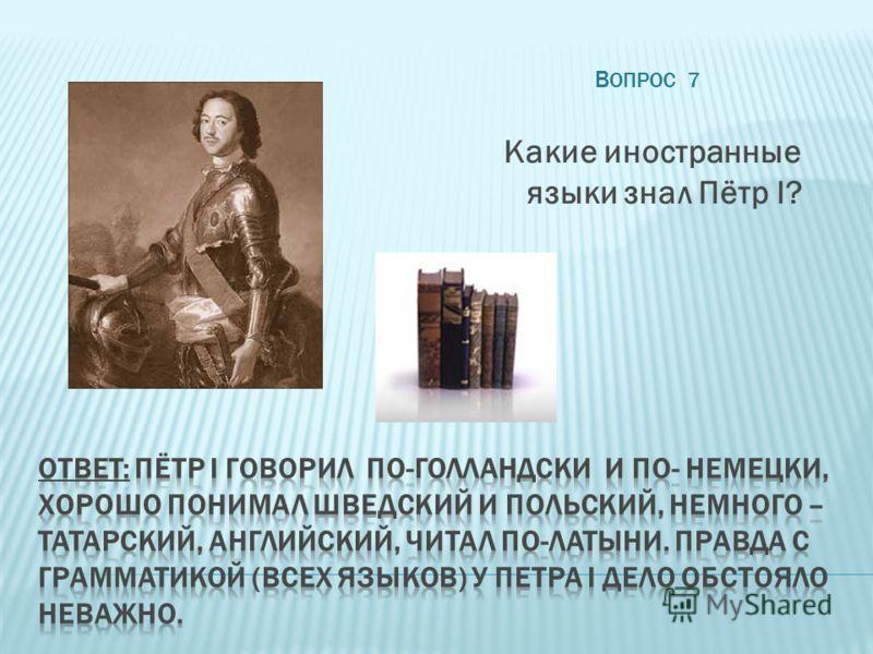 В ОПРОС 7 Какие иностранные языки знал Пётр I?