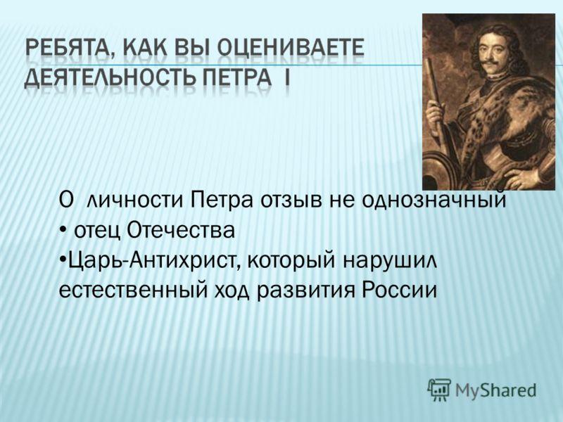 О личности Петра отзыв не однозначный отец Отечества Царь-Антихрист, который нарушил естественный ход развития России